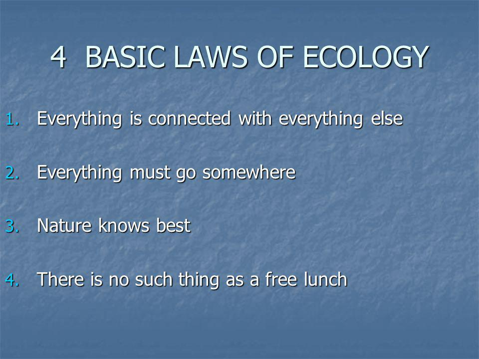 4 BASIC LAWS OF ECOLOGY Everything is connected with everything else
