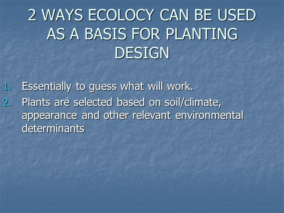 2 WAYS ECOLOCY CAN BE USED AS A BASIS FOR PLANTING DESIGN
