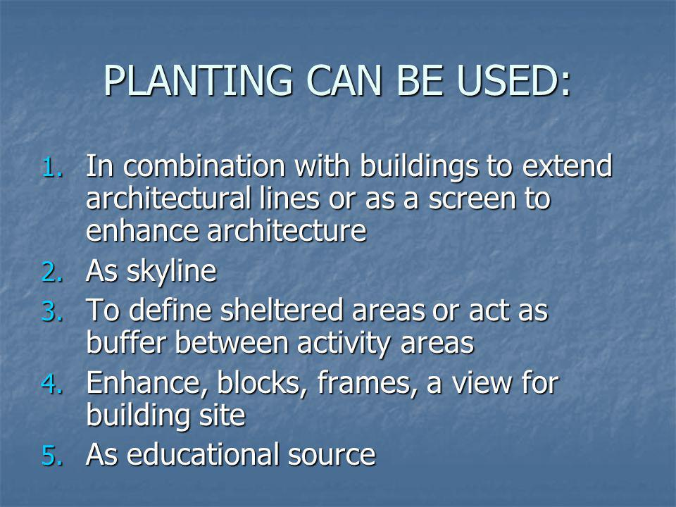PLANTING CAN BE USED: In combination with buildings to extend architectural lines or as a screen to enhance architecture.