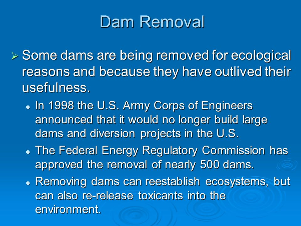 Dam Removal Some dams are being removed for ecological reasons and because they have outlived their usefulness.