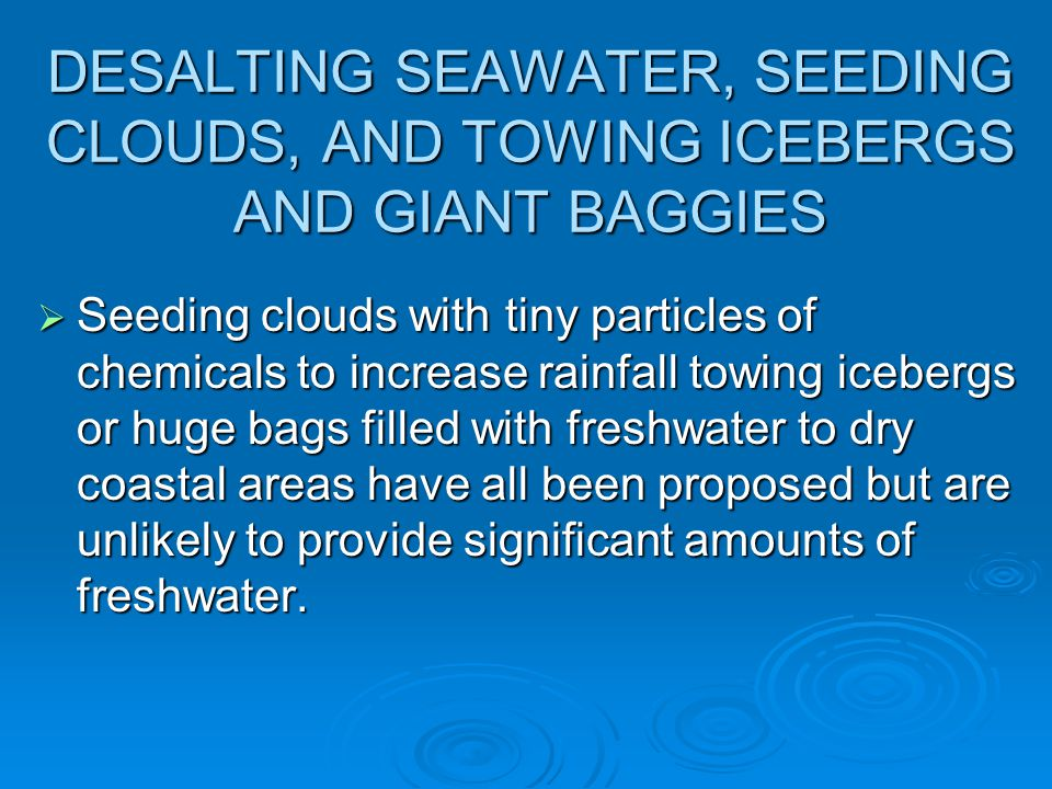 DESALTING SEAWATER, SEEDING CLOUDS, AND TOWING ICEBERGS AND GIANT BAGGIES