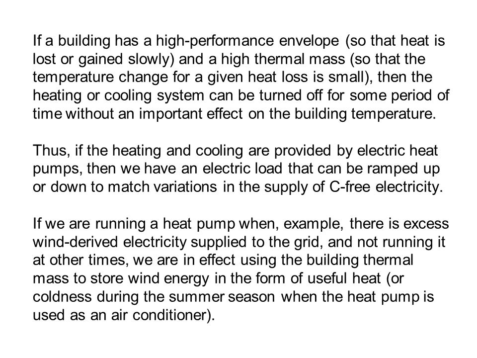 If a building has a high-performance envelope (so that heat is lost or gained slowly) and a high thermal mass (so that the temperature change for a given heat loss is small), then the heating or cooling system can be turned off for some period of time without an important effect on the building temperature.