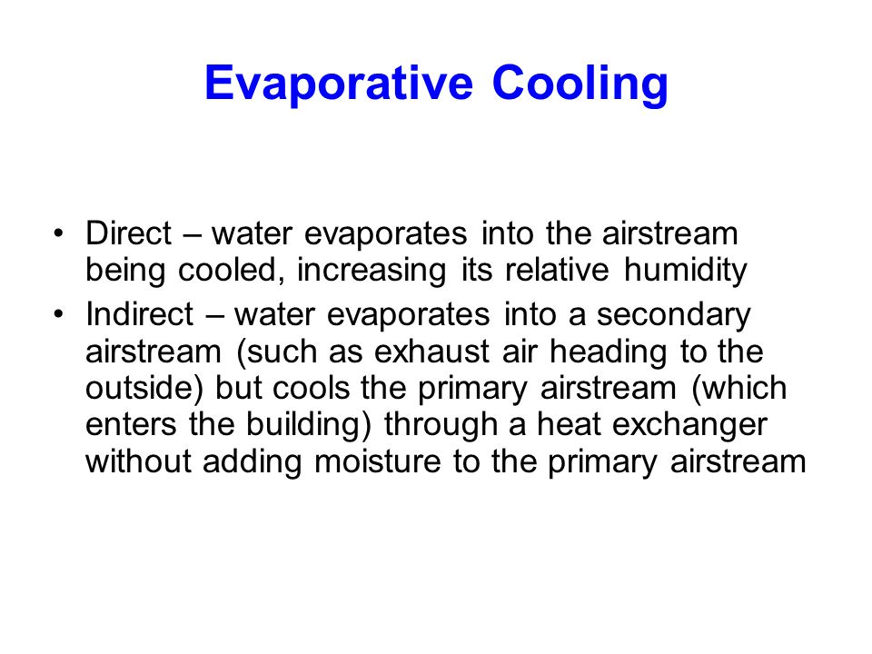 Evaporative Cooling Direct – water evaporates into the airstream being cooled, increasing its relative humidity.