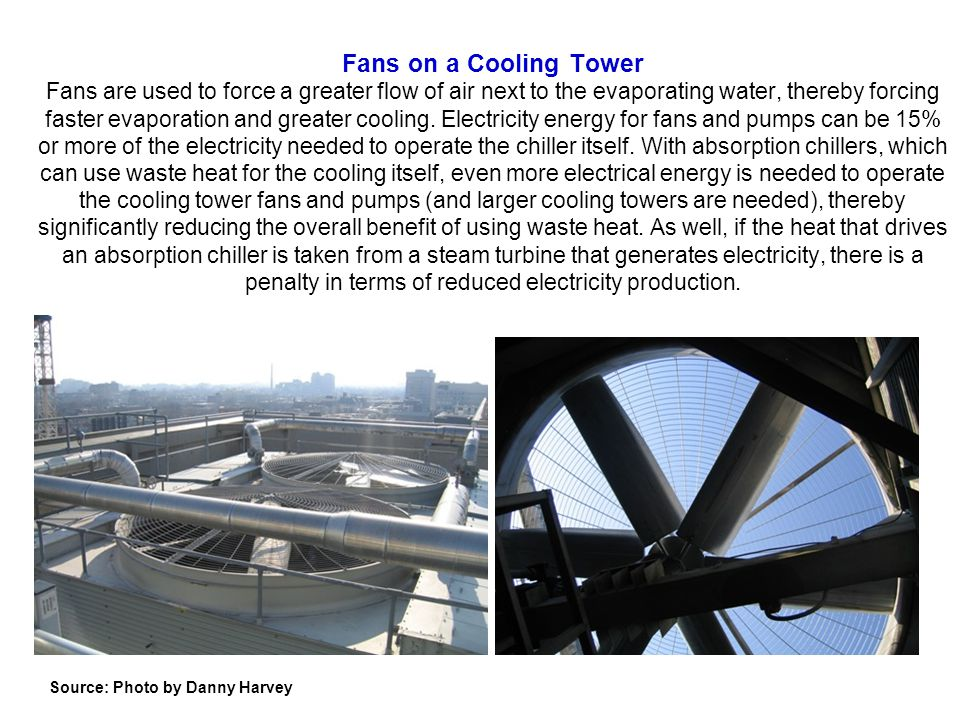 Fans on a Cooling Tower Fans are used to force a greater flow of air next to the evaporating water, thereby forcing faster evaporation and greater cooling. Electricity energy for fans and pumps can be 15% or more of the electricity needed to operate the chiller itself. With absorption chillers, which can use waste heat for the cooling itself, even more electrical energy is needed to operate the cooling tower fans and pumps (and larger cooling towers are needed), thereby significantly reducing the overall benefit of using waste heat. As well, if the heat that drives an absorption chiller is taken from a steam turbine that generates electricity, there is a penalty in terms of reduced electricity production.