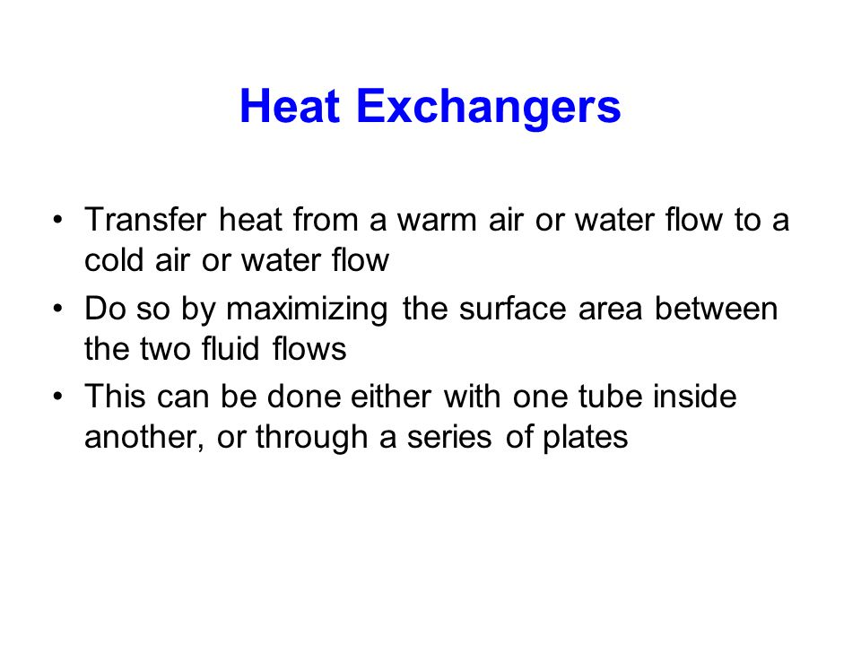 Heat Exchangers Transfer heat from a warm air or water flow to a cold air or water flow.
