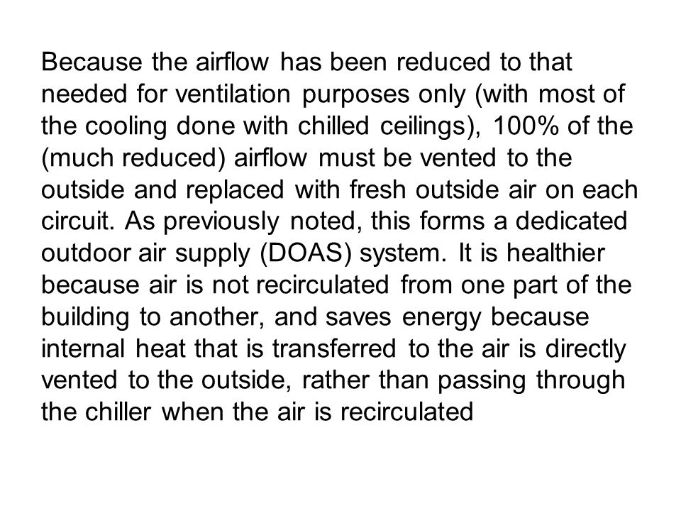 Because the airflow has been reduced to that needed for ventilation purposes only (with most of the cooling done with chilled ceilings), 100% of the (much reduced) airflow must be vented to the outside and replaced with fresh outside air on each circuit.