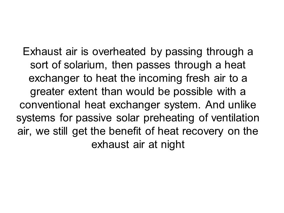 Exhaust air is overheated by passing through a sort of solarium, then passes through a heat exchanger to heat the incoming fresh air to a greater extent than would be possible with a conventional heat exchanger system.