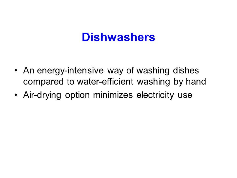 Dishwashers An energy-intensive way of washing dishes compared to water-efficient washing by hand.