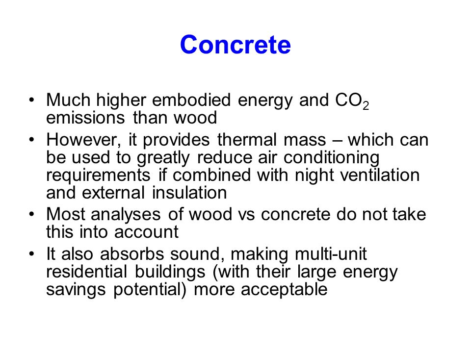 Concrete Much higher embodied energy and CO2 emissions than wood
