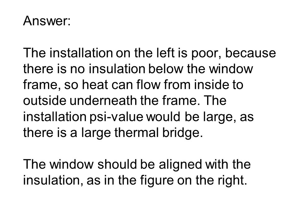 Answer: The installation on the left is poor, because there is no insulation below the window frame, so heat can flow from inside to outside underneath the frame.