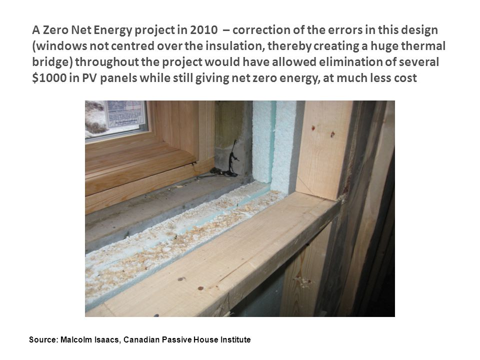 A Zero Net Energy project in 2010 – correction of the errors in this design (windows not centred over the insulation, thereby creating a huge thermal bridge) throughout the project would have allowed elimination of several $1000 in PV panels while still giving net zero energy, at much less cost