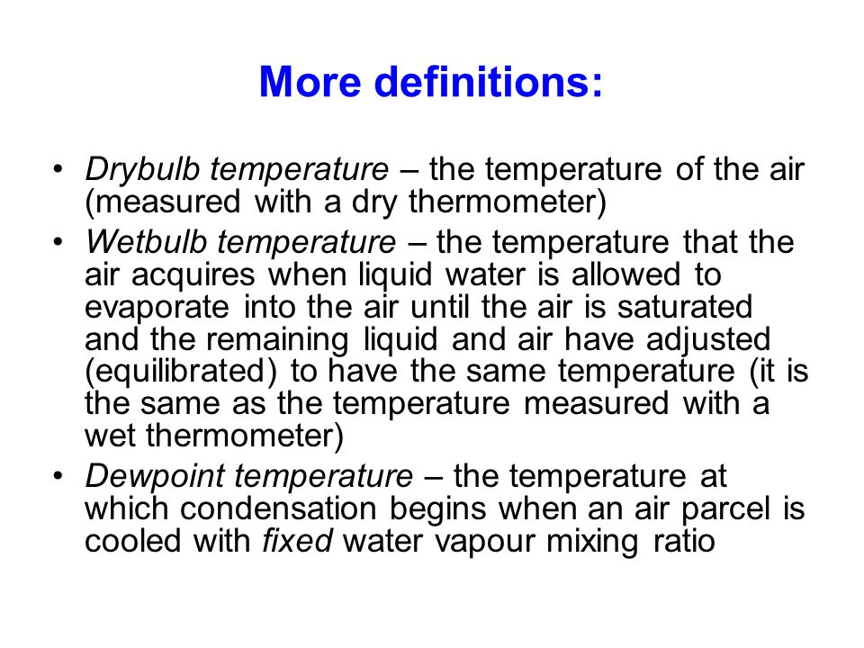 More definitions: Drybulb temperature – the temperature of the air (measured with a dry thermometer)