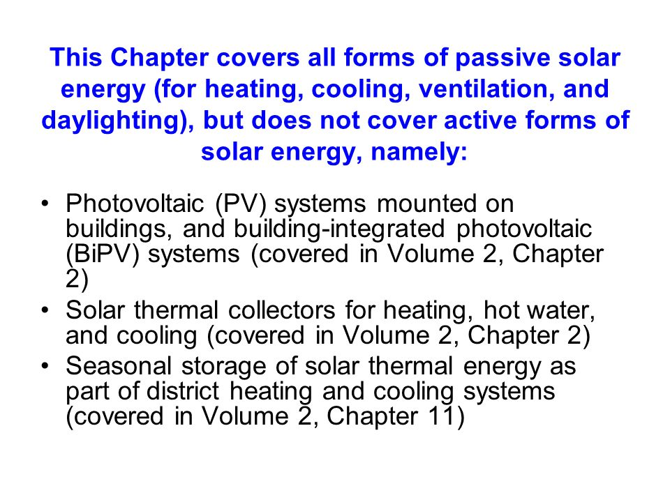 This Chapter covers all forms of passive solar energy (for heating, cooling, ventilation, and daylighting), but does not cover active forms of solar energy, namely: