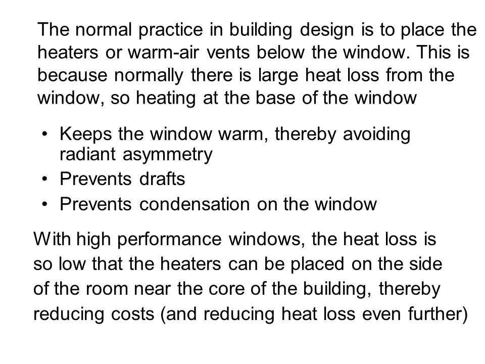 The normal practice in building design is to place the heaters or warm-air vents below the window. This is because normally there is large heat loss from the window, so heating at the base of the window