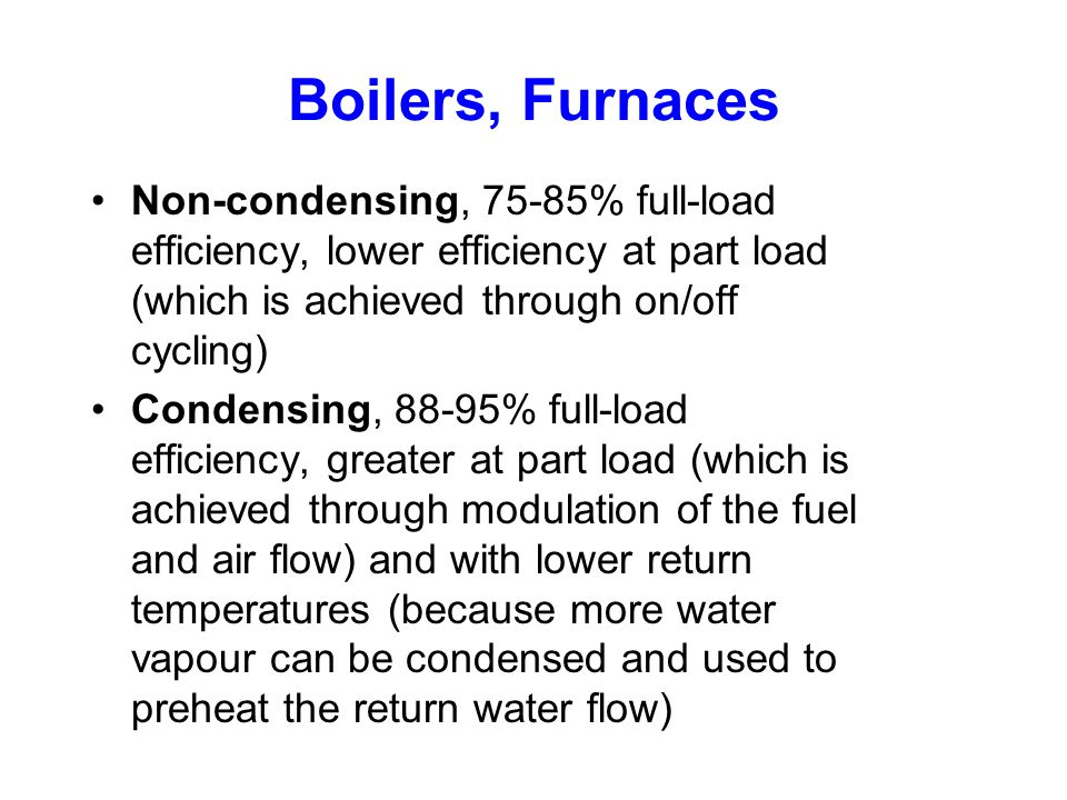 Boilers, Furnaces Non-condensing, 75-85% full-load efficiency, lower efficiency at part load (which is achieved through on/off cycling)