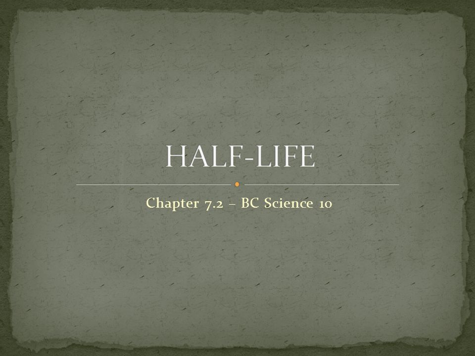 HALF-LIFE Chapter 7.2 – BC Science 10