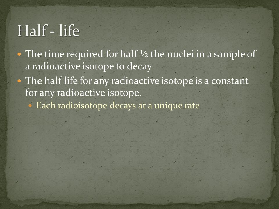 Half - life The time required for half ½ the nuclei in a sample of a radioactive isotope to decay.