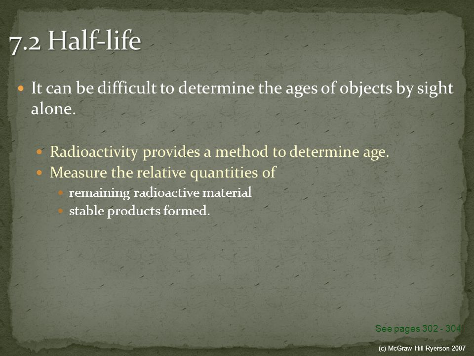 7.2 Half-life It can be difficult to determine the ages of objects by sight alone. Radioactivity provides a method to determine age.