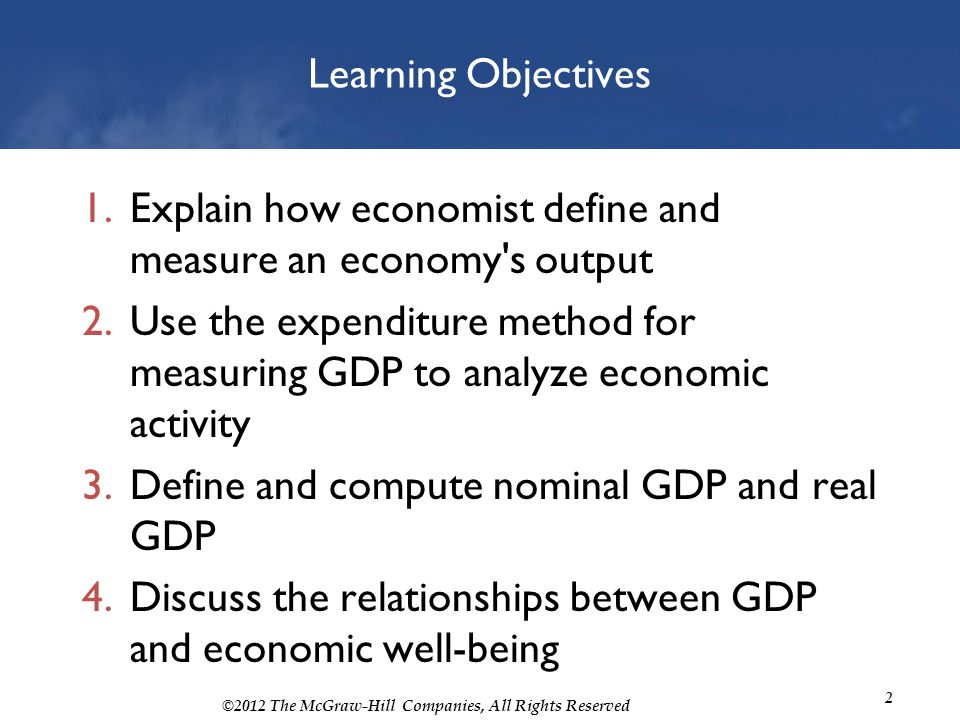 Learning Objectives Explain how economist define and measure an economy s output.