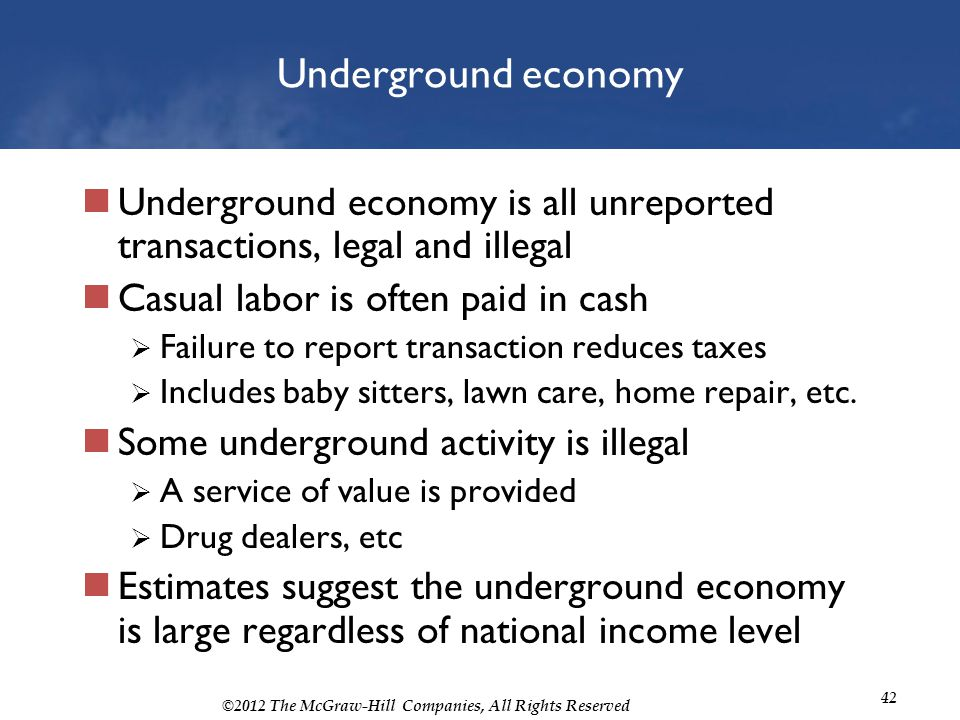 Underground economy Underground economy is all unreported transactions, legal and illegal. Casual labor is often paid in cash.