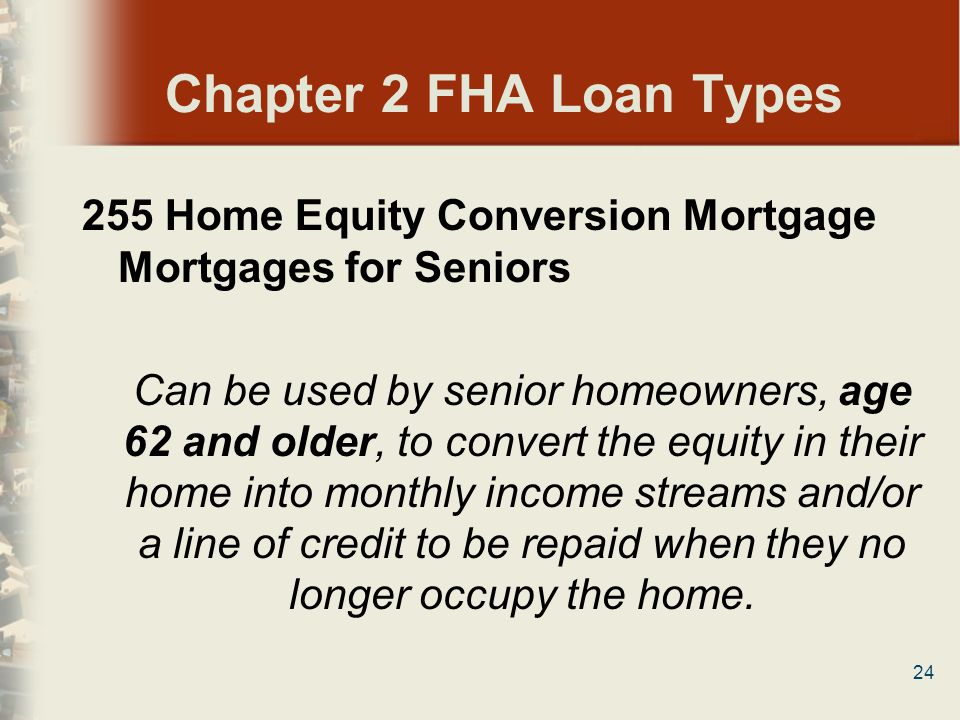 Chapter 2 FHA Loan Types 255 Home Equity Conversion Mortgage Mortgages for Seniors.