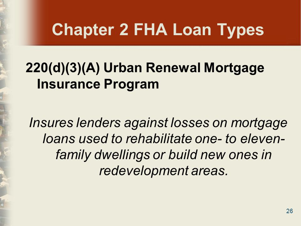 Chapter 2 FHA Loan Types 220(d)(3)(A) Urban Renewal Mortgage Insurance Program.