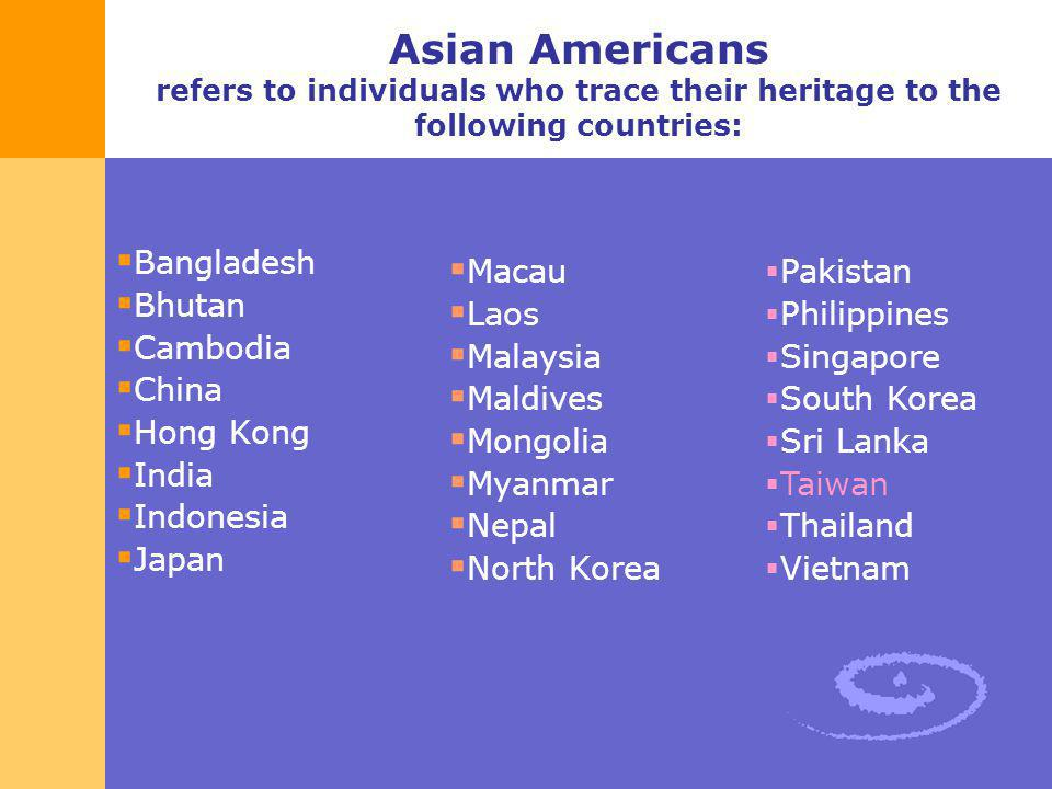 Asian Americans refers to individuals who trace their heritage to the following countries: