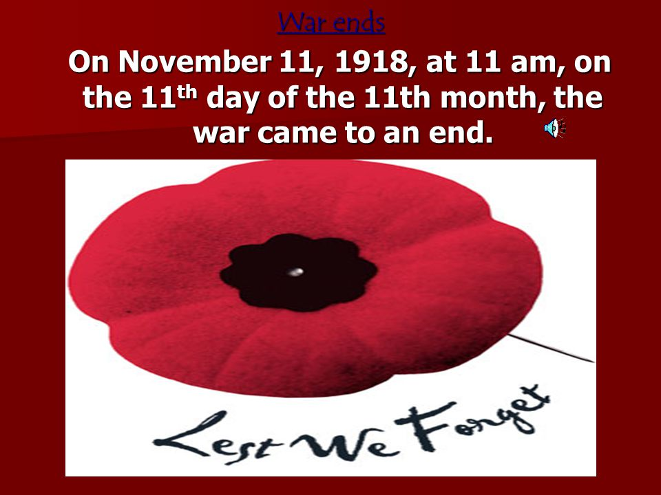 War ends On November 11, 1918, at 11 am, on the 11th day of the 11th month, the war came to an end.