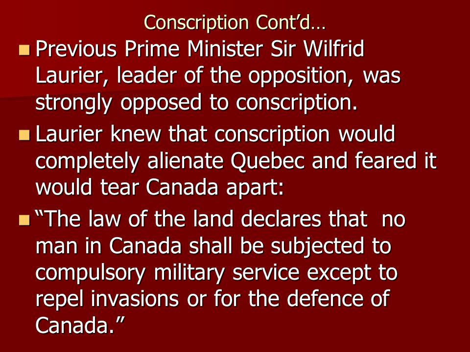Conscription Cont'd… Previous Prime Minister Sir Wilfrid Laurier, leader of the opposition, was strongly opposed to conscription.