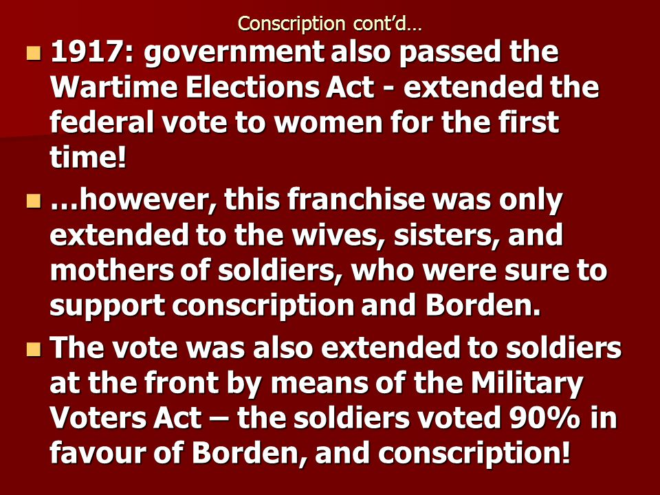 Conscription cont'd… 1917: government also passed the Wartime Elections Act - extended the federal vote to women for the first time!
