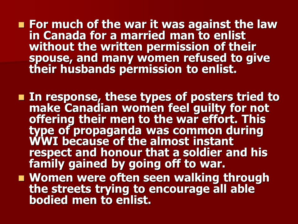 For much of the war it was against the law in Canada for a married man to enlist without the written permission of their spouse, and many women refused to give their husbands permission to enlist.
