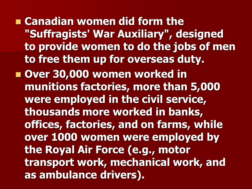 Canadian women did form the Suffragists War Auxiliary , designed to provide women to do the jobs of men to free them up for overseas duty.