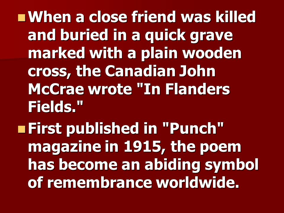 When a close friend was killed and buried in a quick grave marked with a plain wooden cross, the Canadian John McCrae wrote In Flanders Fields.