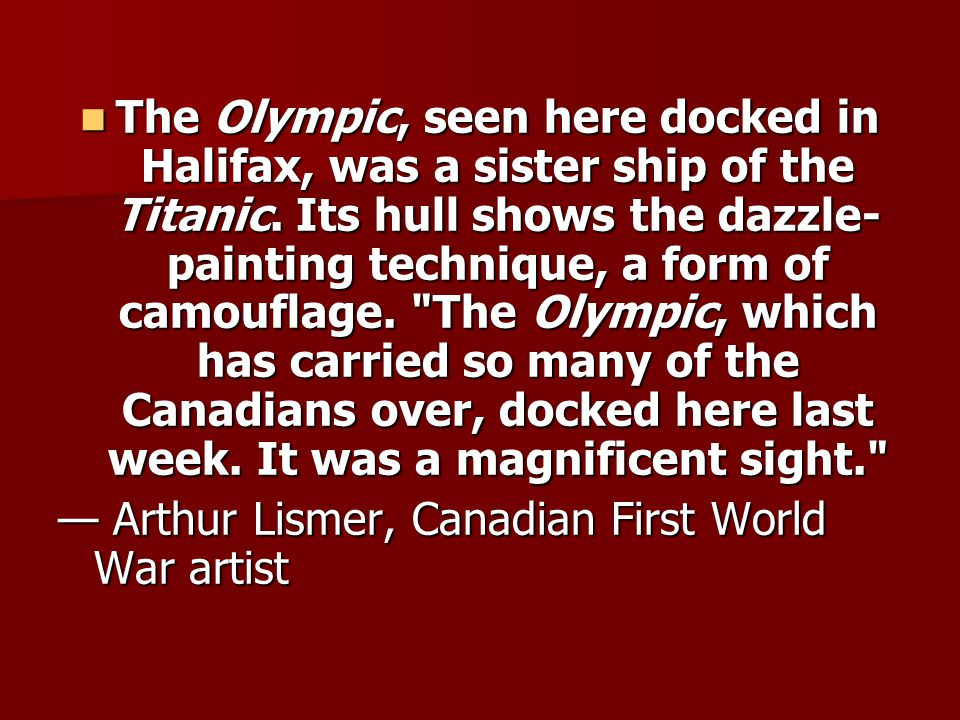 The Olympic, seen here docked in Halifax, was a sister ship of the Titanic. Its hull shows the dazzle-painting technique, a form of camouflage. The Olympic, which has carried so many of the Canadians over, docked here last week. It was a magnificent sight.
