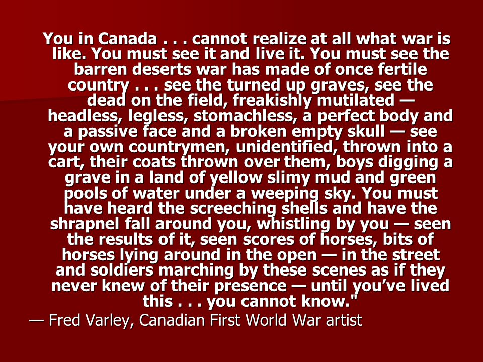 You in Canada. cannot realize at all what war is like