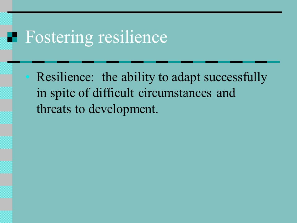 Fostering resilience Resilience: the ability to adapt successfully in spite of difficult circumstances and threats to development.