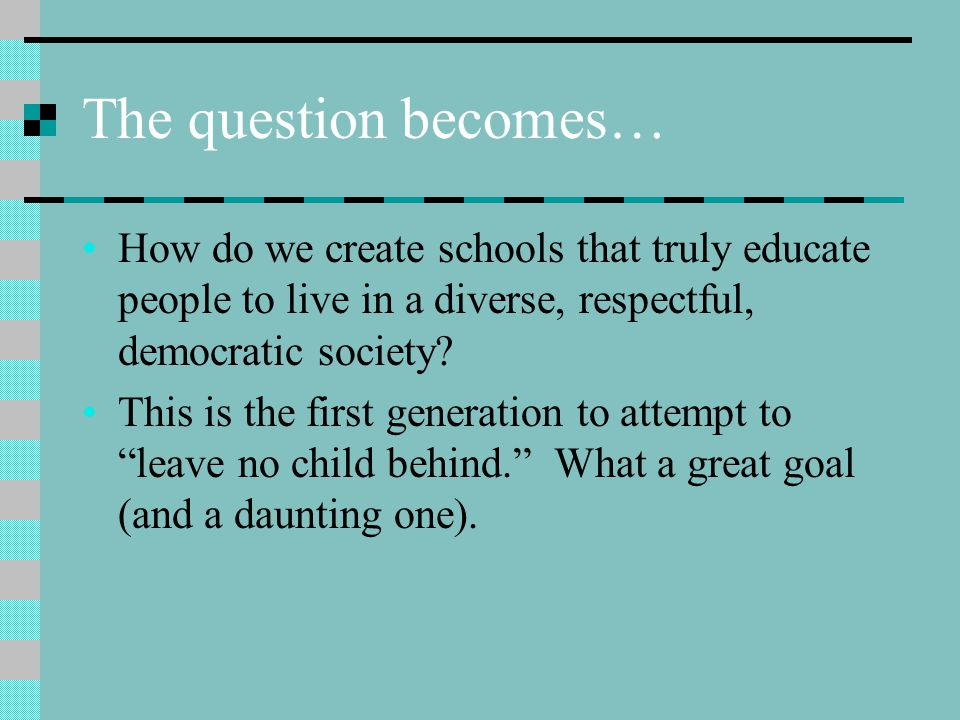 The question becomes… How do we create schools that truly educate people to live in a diverse, respectful, democratic society