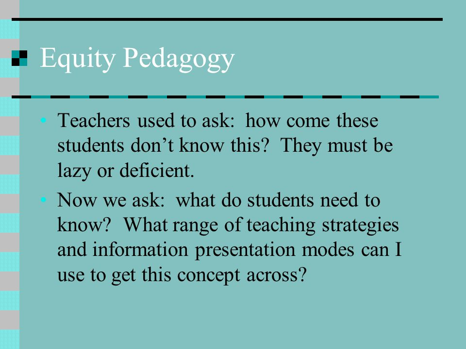 Equity Pedagogy Teachers used to ask: how come these students don't know this They must be lazy or deficient.