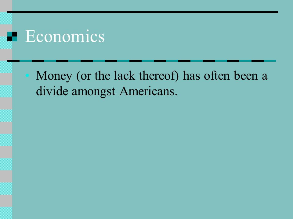 Economics Money (or the lack thereof) has often been a divide amongst Americans.