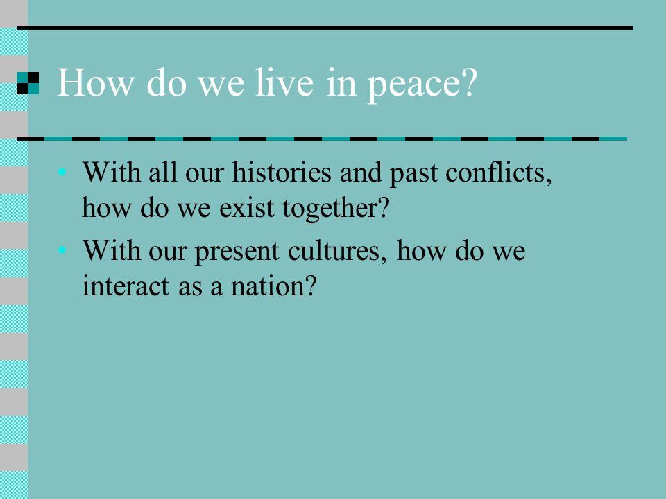How do we live in peace With all our histories and past conflicts, how do we exist together