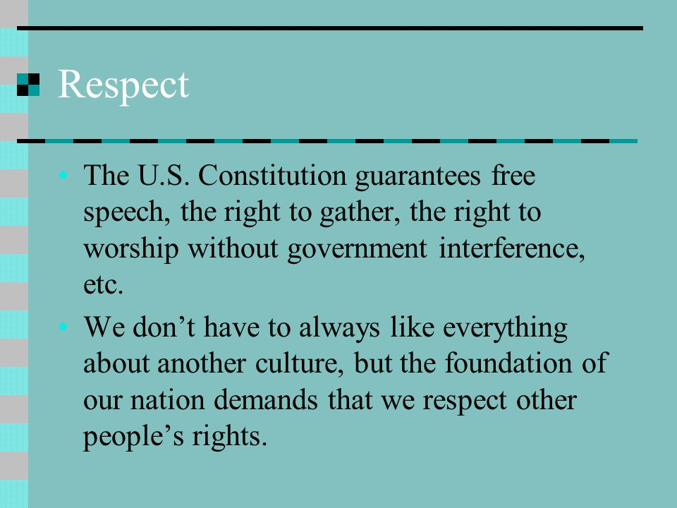Respect The U.S. Constitution guarantees free speech, the right to gather, the right to worship without government interference, etc.