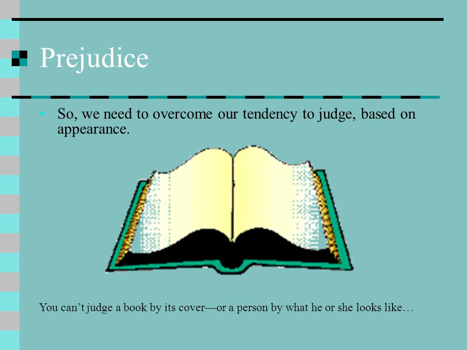 Prejudice So, we need to overcome our tendency to judge, based on appearance.