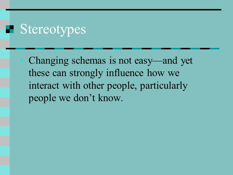 Stereotypes Changing schemas is not easy—and yet these can strongly influence how we interact with other people, particularly people we don't know.