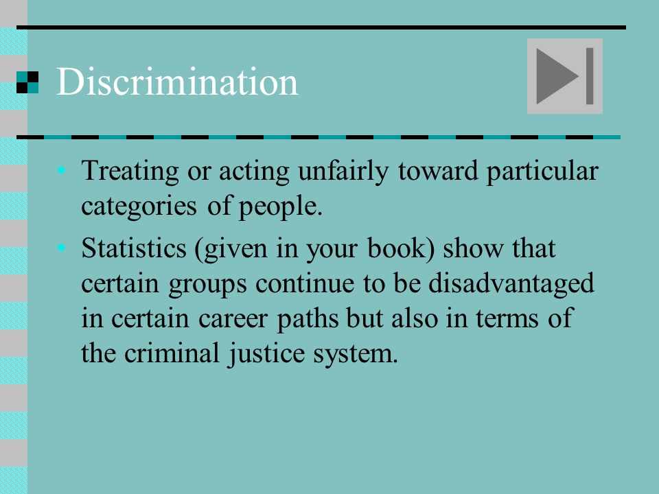 Discrimination Treating or acting unfairly toward particular categories of people.