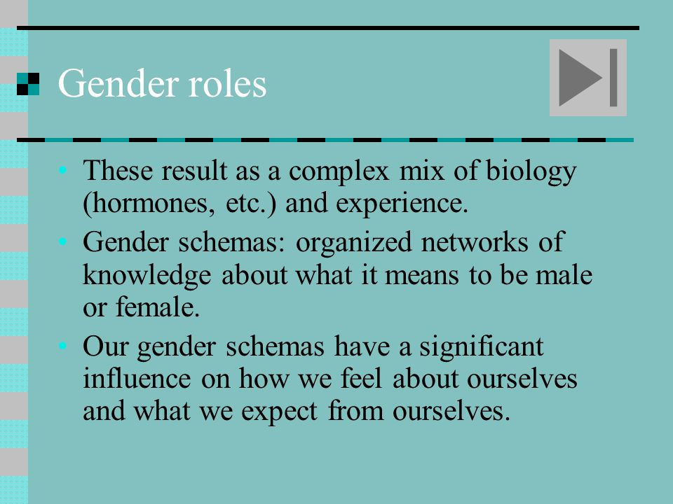 Gender roles These result as a complex mix of biology (hormones, etc.) and experience.