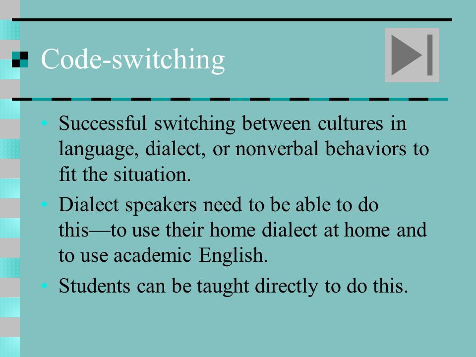 Code-switching Successful switching between cultures in language, dialect, or nonverbal behaviors to fit the situation.