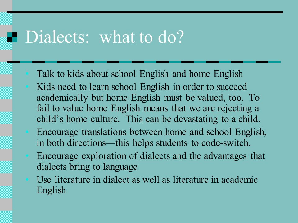 Dialects: what to do Talk to kids about school English and home English.