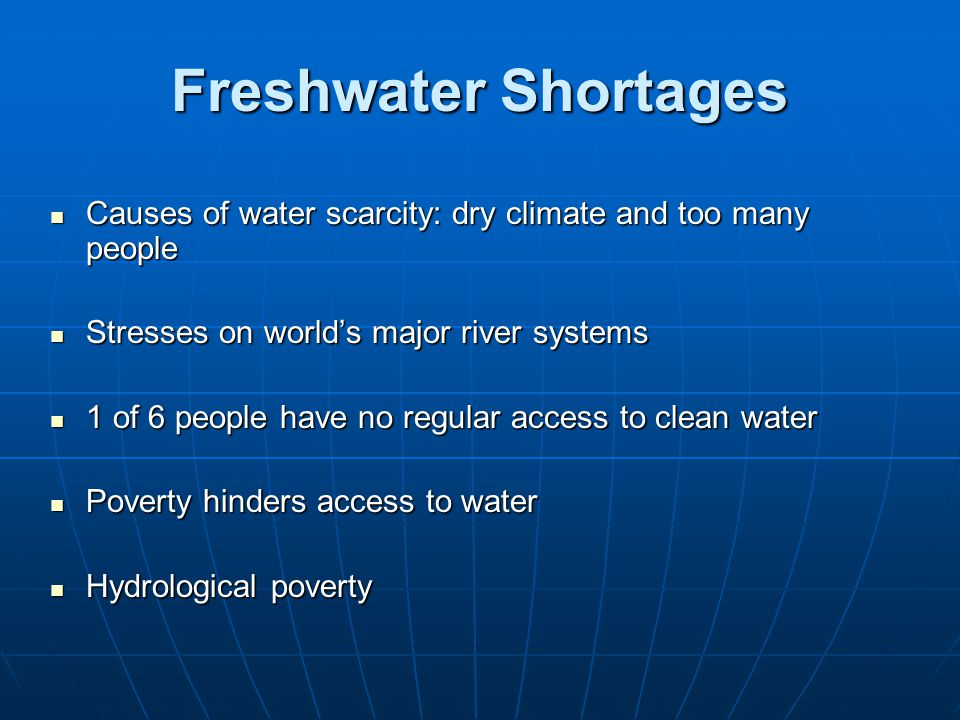 Freshwater Shortages Causes of water scarcity: dry climate and too many people. Stresses on world's major river systems.