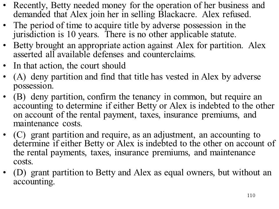 Recently, Betty needed money for the operation of her business and demanded that Alex join her in selling Blackacre. Alex refused.
