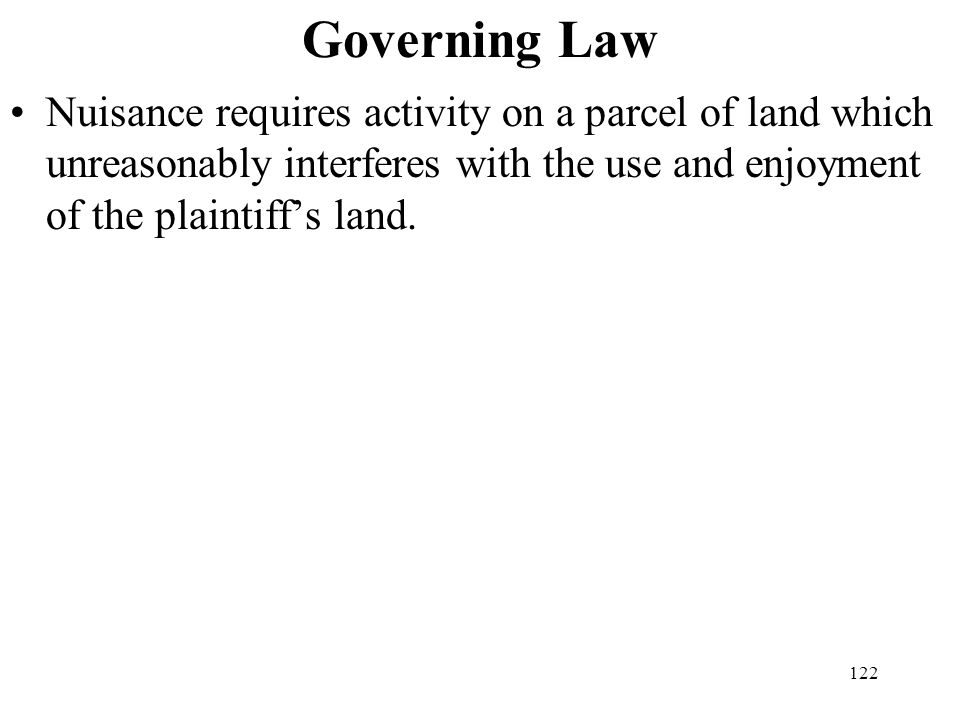 Governing Law Nuisance requires activity on a parcel of land which unreasonably interferes with the use and enjoyment of the plaintiff's land.